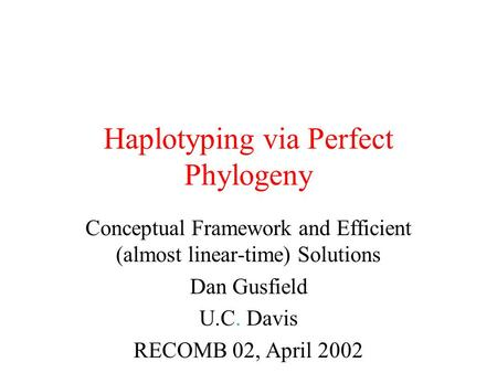 Haplotyping via Perfect Phylogeny Conceptual Framework and Efficient (almost linear-time) Solutions Dan Gusfield U.C. Davis RECOMB 02, April 2002.