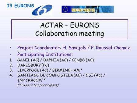 ACTAR - EURONS Collaboration meeting Project Coordinator: H. Savajols / P. Roussel-Chomaz Participating Institutions: 1.GANIL (AC) / DAPNIA (AC) / CENBG.