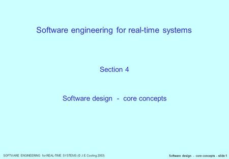 SOFTWARE ENGINEERING for REAL-TIME SYSTEMS (© J.E.Cooling 2003) Software design - core concepts - slide 1 Software engineering for real-time systems Section.