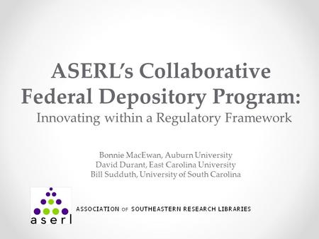 ASERL's Collaborative Federal Depository Program: Innovating within a Regulatory Framework Bonnie MacEwan, Auburn University David Durant, East Carolina.