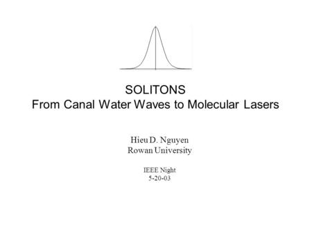 SOLITONS From Canal Water Waves to Molecular Lasers Hieu D. Nguyen Rowan University IEEE Night 5-20-03.