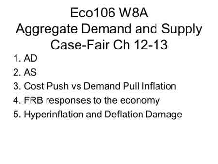 Eco106 W8A Aggregate Demand and Supply Case-Fair Ch 12-13 1. AD 2. AS 3. Cost Push vs Demand Pull Inflation 4. FRB responses to the economy 5. Hyperinflation.