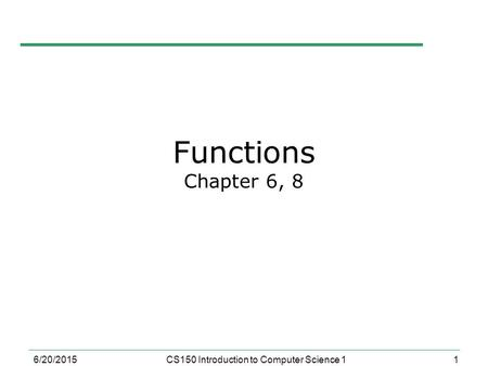 1 6/20/2015CS150 Introduction to Computer Science 1 Functions Chapter 6, 8.
