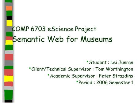 COMP 6703 eScience Project Semantic Web for Museums Student : Lei Junran Client/Technical Supervisor : Tom Worthington Academic Supervisor : Peter Strazdins.