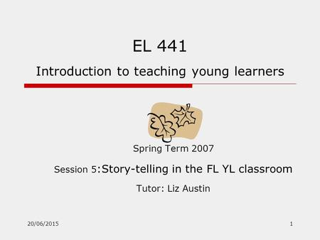 20/06/20151 EL 441 Introduction to teaching young learners Spring Term 2007 Session 5 :Story-telling in the FL YL classroom Tutor: Liz Austin.