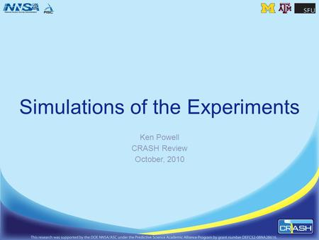 Simulations of the Experiments Ken Powell CRASH Review October, 2010.