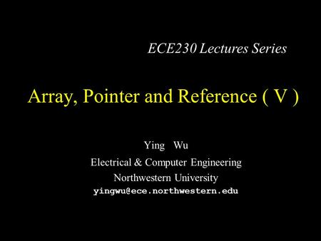 Array, Pointer and Reference ( V ) Ying Wu Electrical & Computer Engineering Northwestern University ECE230 Lectures Series.