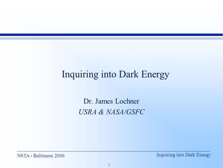 Inquiring into Dark Energy 1 NSTA - Baltimore 2006 Inquiring into Dark Energy Dr. James Lochner USRA & NASA/GSFC.