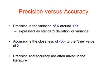 "Precision versus Accuracy Precision is the variation of X around – expressed as standard deviation or variance Accuracy is the closeness of to the ""true"""