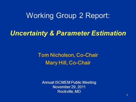 1 Working Group 2 Report: Uncertainty & Parameter Estimation Tom Nicholson, Co-Chair Mary Hill, Co-Chair Annual ISCMEM Public Meeting November 29, 2011.