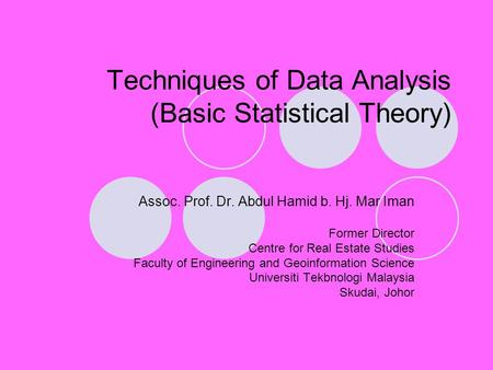 Techniques of Data Analysis (Basic Statistical Theory) Assoc. Prof. Dr. Abdul Hamid b. Hj. Mar Iman Former Director Centre for Real Estate Studies Faculty.