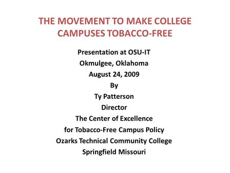 THE MOVEMENT TO MAKE COLLEGE CAMPUSES TOBACCO-FREE Presentation at OSU-IT Okmulgee, Oklahoma August 24, 2009 By Ty Patterson Director The Center of Excellence.