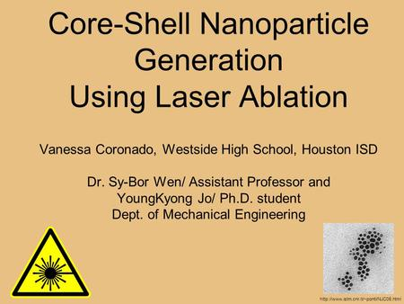 Core-Shell Nanoparticle Generation Using Laser Ablation Vanessa Coronado, Westside High School, Houston ISD Dr. Sy-Bor Wen/ Assistant Professor and YoungKyong.