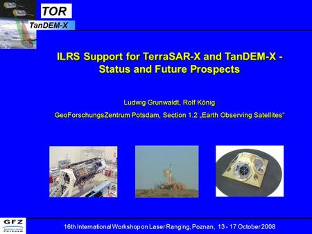 TOR TanDEM-X 16th International Workshop on Laser Ranging, Poznan, 13 - 17 October 2008 ILRS Support for TerraSAR-X and TanDEM-X - Status and Future Prospects.