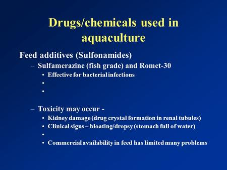Drugs/chemicals used in aquaculture Feed additives (Sulfonamides) –Sulfamerazine (fish grade) and Romet-30 Effective for bacterial infections –Toxicity.