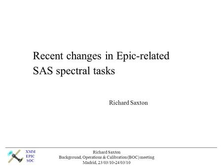 XMM EPIC SOC Richard Saxton Background, Operations & Calibration (BOC) meeting Madrid, 23/03/10-24/03/10 Recent changes in Epic-related SAS spectral tasks.