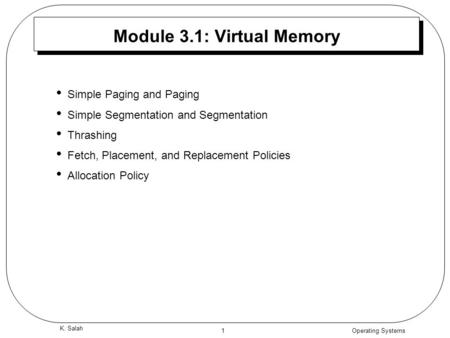 Operating Systems 1 K. Salah Module 3.1: Virtual Memory Simple Paging and Paging Simple Segmentation and Segmentation Thrashing Fetch, Placement, and Replacement.