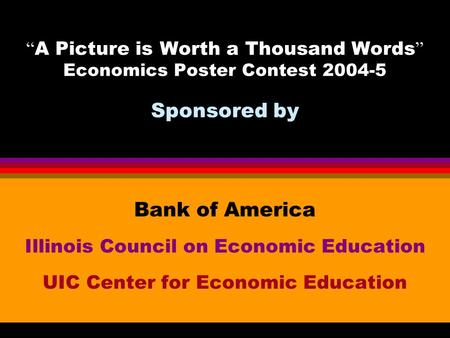 "Bank of America Illinois Council on Economic Education UIC Center for Economic Education "" A Picture is Worth a Thousand Words "" Economics Poster Contest."