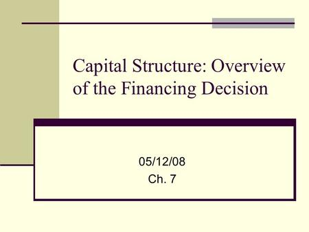 Capital Structure: Overview of the Financing Decision 05/12/08 Ch. 7.