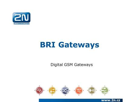 BRI Gateways www.2n.cz Digital GSM Gateways. We have been a European manufacturer and systems developer in the telecommunications market since 1991 We.