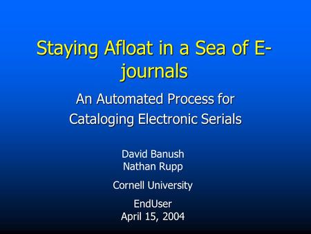 Staying Afloat in a Sea of E- journals An Automated Process for Cataloging Electronic Serials David Banush Nathan Rupp Cornell University EndUser April.