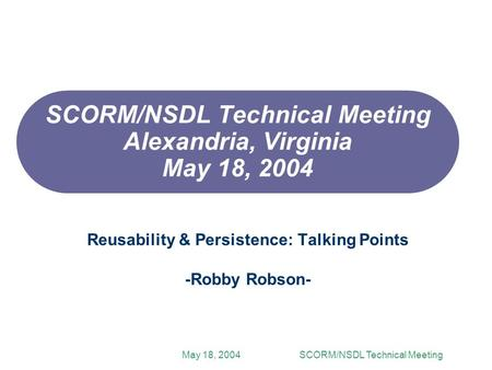 May 18, 2004SCORM/NSDL Technical Meeting SCORM/NSDL Technical Meeting Alexandria, Virginia May 18, 2004 Reusability & Persistence: Talking Points -Robby.