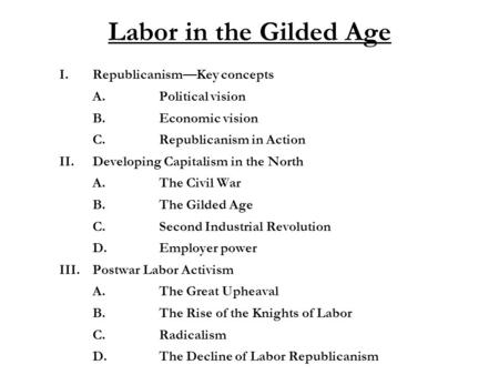 Labor in the Gilded Age I.Republicanism—Key concepts A.Political vision B.Economic vision C.Republicanism in Action II.Developing Capitalism in the North.
