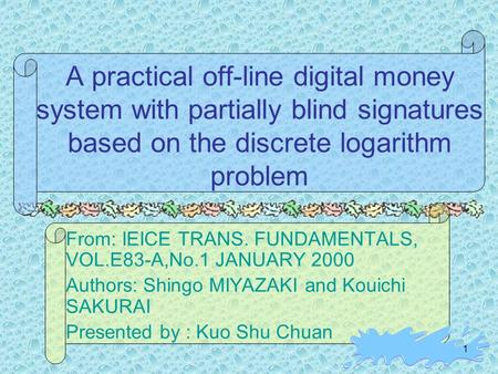 1 A practical off-line digital money system with partially blind signatures based on the discrete logarithm problem From: IEICE TRANS. FUNDAMENTALS, VOL.E83-A,No.1.