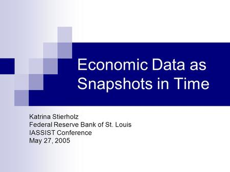 Economic Data as Snapshots in Time Katrina Stierholz Federal Reserve Bank of St. Louis IASSIST Conference May 27, 2005.