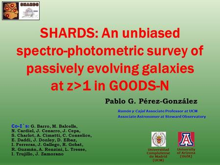 University of Arizona (UofA) SHARDS: An unbiased spectro-photometric survey of passively evolving galaxies at z>1 in GOODS-N Pablo G. Pérez-González Universidad.