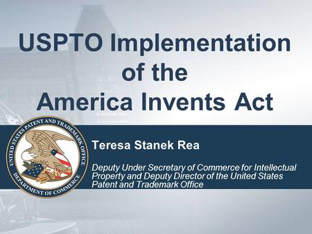 USPTO Implementation of the America Invents Act Teresa Stanek Rea Deputy Under Secretary of Commerce for Intellectual Property and Deputy Director of the.