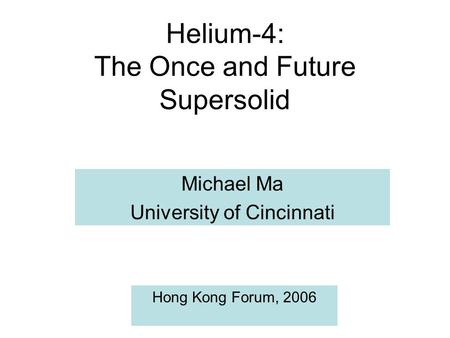 Helium-4: The Once and Future Supersolid Michael Ma University of Cincinnati Hong Kong Forum, 2006.