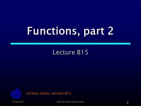 20/06/2015CSE1303 Part B lecture notes 1 Functions, part 2 Lecture B15 Lecture notes, section B15.