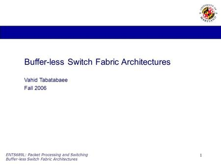 1 ENTS689L: Packet Processing and Switching Buffer-less Switch Fabric Architectures Buffer-less Switch Fabric Architectures Vahid Tabatabaee Fall 2006.