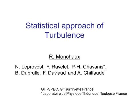 Statistical approach of Turbulence R. Monchaux N. Leprovost, F. Ravelet, P-H. Chavanis*, B. Dubrulle, F. Daviaud and A. Chiffaudel GIT-SPEC, Gif sur Yvette.