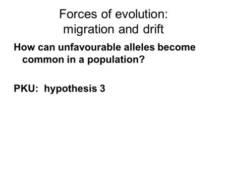 Forces of evolution: migration and drift How can unfavourable alleles become common in a population? PKU: hypothesis 3.
