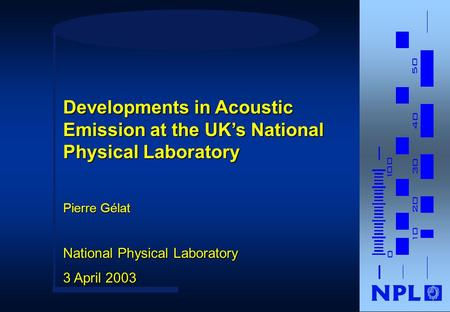 Pierre Gélat National Physical Laboratory 3 April 2003 Developments in Acoustic Emission at the UK's National Physical Laboratory.
