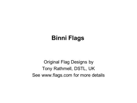 Binni Flags Original Flag Designs by Tony Rathmell, DSTL, UK See www.flags.com for more details.