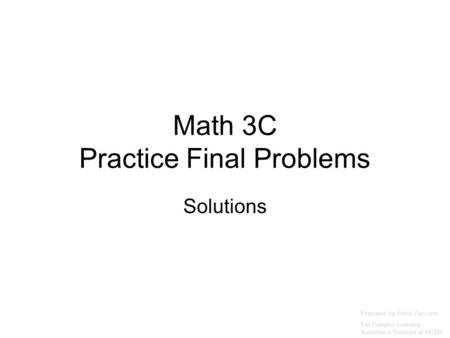 Math 3C Practice Final Problems Solutions Prepared by Vince Zaccone For Campus Learning Assistance Services at UCSB.