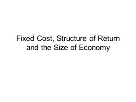 Fixed Cost, Structure of Return and the Size of Economy.