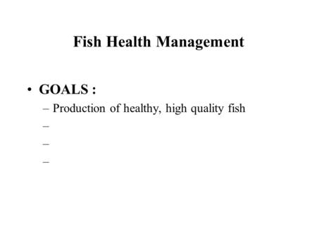 Fish Health Management GOALS : –Production of healthy, high quality fish –