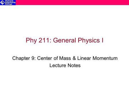 Phy 211: General Physics I Chapter 9: Center of Mass & Linear Momentum Lecture Notes.
