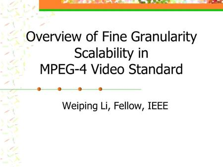 Overview of Fine Granularity Scalability in MPEG-4 Video Standard Weiping Li, Fellow, IEEE.