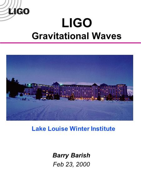 LIGO Gravitational Waves Barry Barish Feb 23, 2000 Lake Louise Winter Institute.