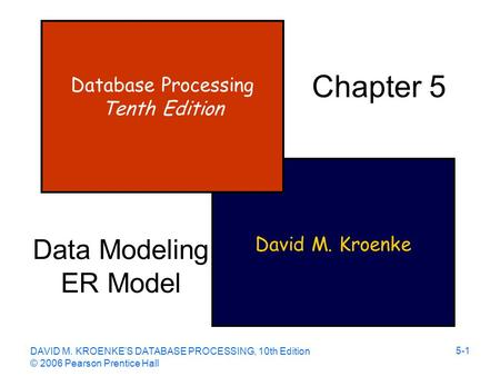 DAVID M. KROENKE'S DATABASE PROCESSING, 10th Edition © 2006 Pearson Prentice Hall 5-1 David M. Kroenke Database Processing Tenth Edition Chapter 5 Data.