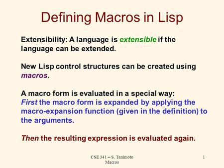 CSE 341 -- S. Tanimoto Macros 1 Defining Macros in Lisp Extensibility: A language is extensible if the language can be extended. New Lisp control structures.