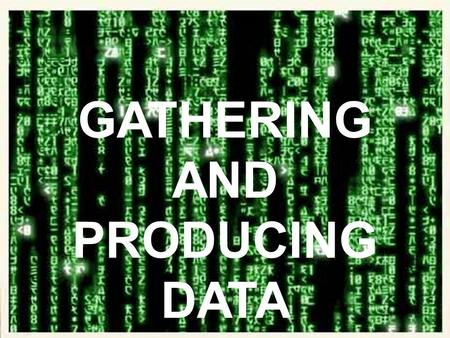GATHERING AND PRODUCING DATA.