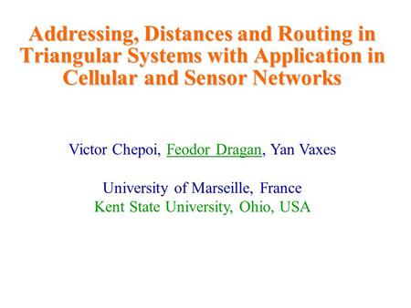 Addressing, Distances and Routing in Triangular Systems with Application in Cellular and Sensor Networks Victor Chepoi, Feodor Dragan, Yan Vaxes University.