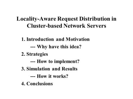 Locality-Aware Request Distribution in Cluster-based Network Servers 1. Introduction and Motivation --- Why have this idea? 2. Strategies --- How to implement?
