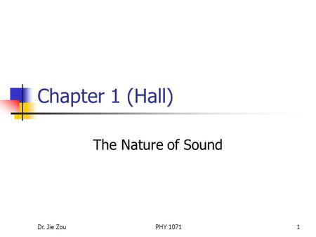 Chapter 1 (Hall) The Nature of Sound Dr. Jie Zou PHY 1071.
